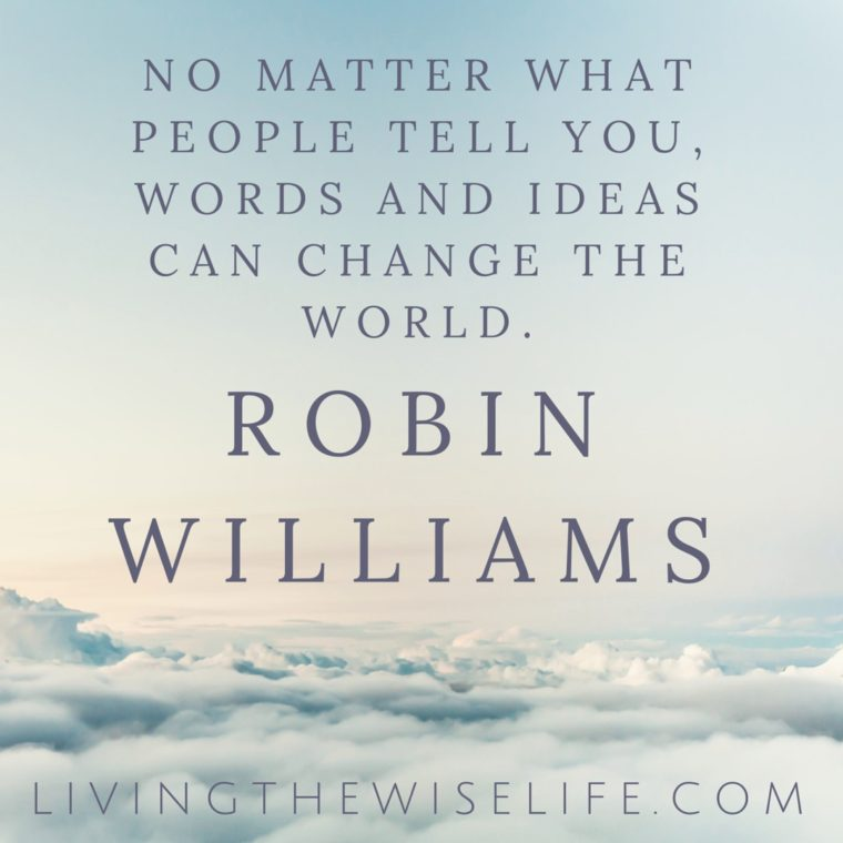 No matter what people tell you words and ideas can change the world - Robin Williams