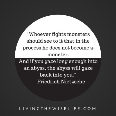 Whoever fights monsters should see to it that in the process he does not become a monster - Friedrich Nietzsche