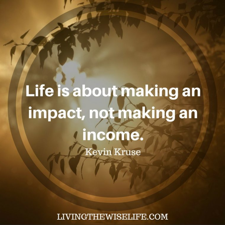 Life is about making an impact, not making an income. - Kevin Kruse