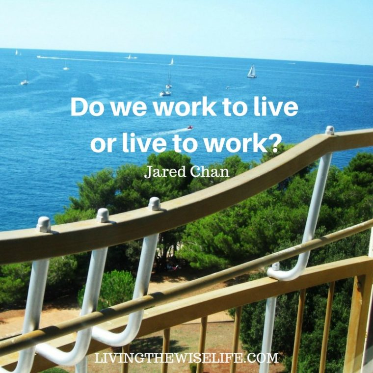 Do we work to live or live to work? - Jared Chan