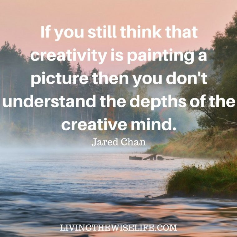 If you still think that creativity is painting a picture then you don't understand the depths of the creative mind. - Jared Chan