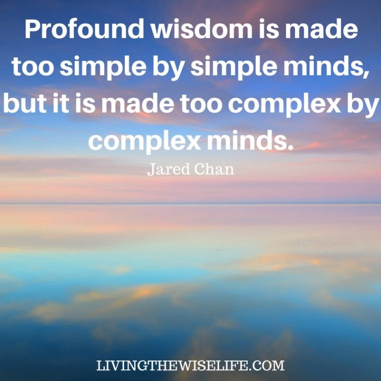 Profound wisdom is made too simple by simple minds but it is made too complex by complex minds. - Jared Chan