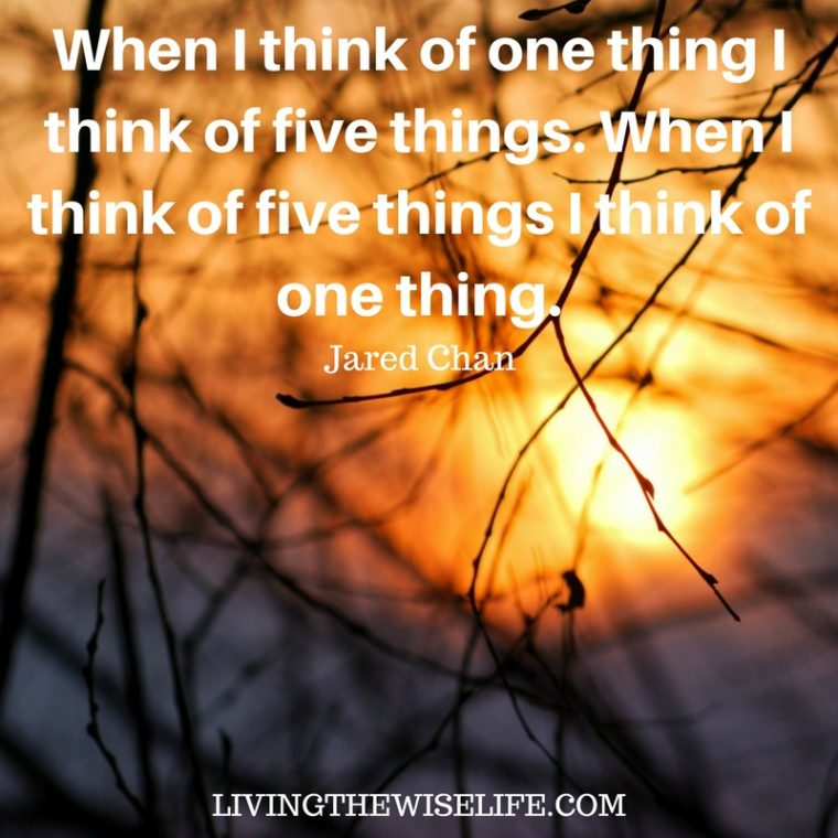 When I think of one thing I think of five things. When I think of five things I think of one thing. - Jared Chan
