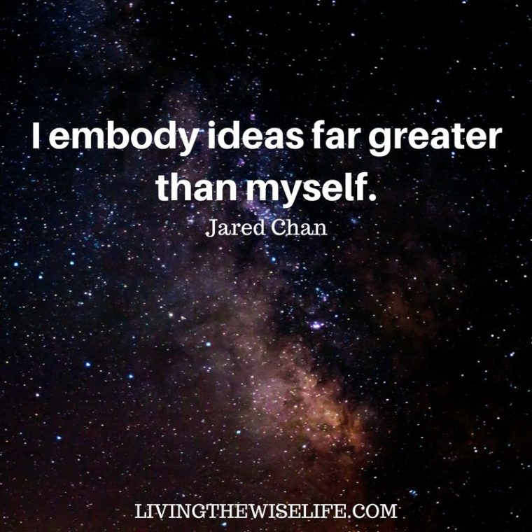 I embody ideas far greater than myself. - Jared Chan