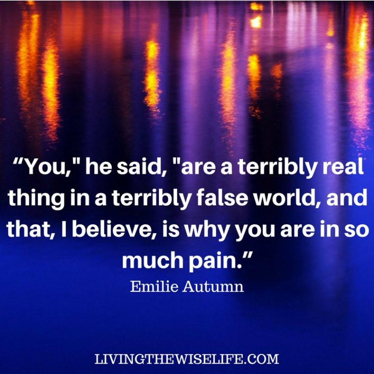 """You,"" he said, ""are a terribly real thing in a terribly false world, and that, I believe, is why you are in so much pain."" - Emilie Autumn"