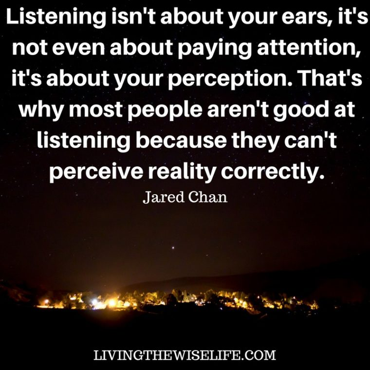 Listening isn't about your ears it's not even about paying attention it's about your perception. - Jared Chan